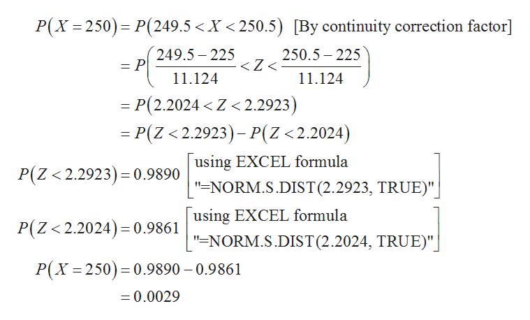 "P(X 250) P(249.5 <X <250.5) [By continuity correction factor] 249.5-225 250.5 225 <Z < 11.124 11.124 = P(2.2024 < Z <2.2923) =P(Z < 2.2923)- P(Z <2.2024) using EXCEL formula P(Z 2.2923)= 0.9890 ""=NORM.S.DIST(2.2923, TRUE)"" P(Z<2.2024)0.9861 using EXCEL formula ""=NORM.S.DIST(2.2024, TRUE)"" P(X 250) 0.9890 0.9861 =0.0029"