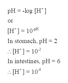 pH log H or H10 In stomach, pH2 [H] 102 In intestines, pH = 6 [H106