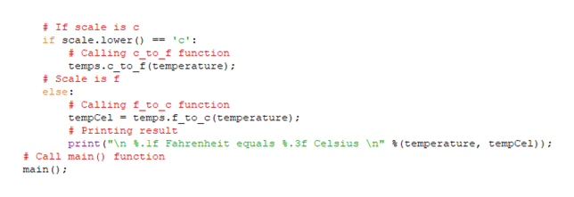 """#If scale is c if scale.lower () = 'c': #Calling c to f function temps.c_to_f (temperature) Scale is f else Calling f_to_c function tempCel temps.f_to_c(temperature) Printing result print (""""n.lf Fahrenheit equals %.3f Celsius \n"""" % (temperature, tempCel)); #Call main function main"""