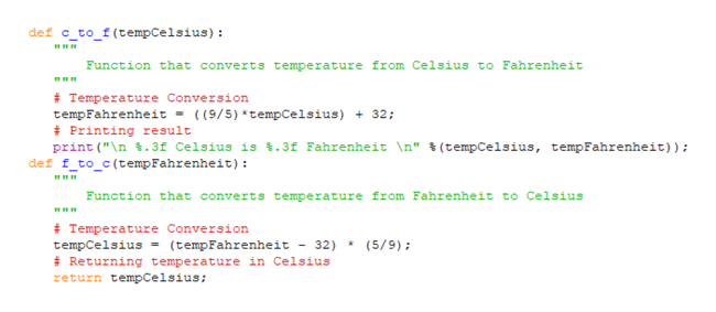 """def c_to_f(tempCelsius) Function that converts temperature from Celsius to Fahrenheit # Temperature Conversion tempFahrenheit - ( (9/5)*tempCelsius)32; Printing result print (""""\n .3f Celsius is .3f Fahrenheit \n"""" % (tempCelsius, tempFahrenheit)); def f_to_c(temp Fahrenheit) Function that converts temperature from Fahrenheit to Celsius # Temperature Conversion tempCelsius Returning temperature in Celsius return tempCelsius (5/9) (tempFahrenheit - 32)"""