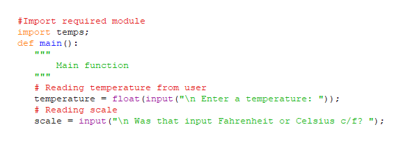 """#Import required module import temps; def main () Main function # Reading temperature from user float (input (""""\n Enter a temperature: """")); temperature Reading scale input (""""\n Was that input Fahrenheit or Celsius c/f? """"); scale"""
