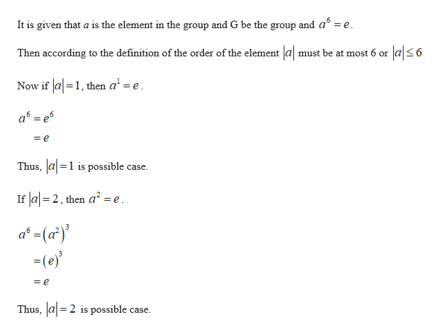 It is given that a is the element in the group and G be the group and a =e Then according to the definition of the order of the element |a| must be at most 6 or a|6 Now if a1, then a' =e a e = e Thus, a1 is possible case If a 2, then a2 =e a-(a) (e) 3 = e Thus, a2 is possible case =