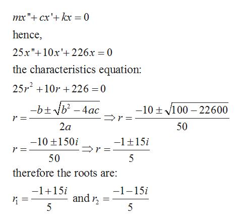"""mx """"cx'+kx = 0 hence 25x"""" 10x226x = 0 the characteristics equation: 25r210r226 0 btb4ac -10t 100 22600 r 2a 50 -1 15 -10 150i r 50 therefore the roots are: -1+15i -1-15i and 2 5"""