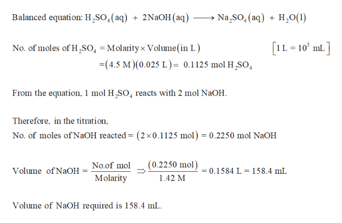 Balanced equation: H2SO,(aq) Na,SO, (aq)H0(1) 2NaOH (aq) IL 10 mL No. of moles of H2SO, = Molarityx Volume (in L) -(4.5 M)(0.025 L)= 0.1125 mol H2SO 4 From the equation, 1 mol H,SO4 reacts with 2 mol NaOH Therefore, in the titration No. of moles of N2OH reacted = (2x0.1125 mol) = 0.2250 mol N2OH (0.2250 mol) No.of mol 0.1584 L= 158.4 mL Volume of NaOH Molarity 1.42 M Volume of NaOH required is 158.4 mL
