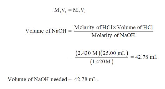 M,V M,V Molarity of HClxVolume of HCl Molarity of NaOH Volume of NaOH (2.430 M) (25.00 mL) = 42.78 mL (1.420M) Volume of NaOH needed = 42.78 mL