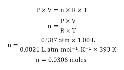 РXV3nXRxT РXV R x T 0.987 atm X 1.00 L 0.0821 L.atm.mol-1.K-1 x 393 к n 0.0306 moles