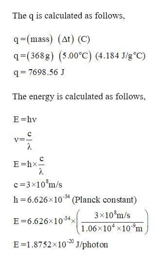 The q is calculated as follows, q-(mass) (At) (C) q-(368g) (5.00°C) (4.184 J/g°C) q= 7698.56 J The energy is calculated as follows, E hv C V= E hx c 3x10 m/s h 6.626x10 (Planck constant) -34 3x10 m/s E 6.626x10-34, 1.06x104 x109m E 1.8752x1020 J/photon