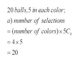 20 balls,5 in each color; a) number of selections =(number of colors) x 5C -4x5 =20
