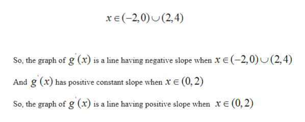 xe(-2,0)(2,4) So, the graph of g (x) is a line having negative slope when x e(-2,0)U(2,4) And g (x) has positive constant slope when x E (0, 2) So, the graph of g (x) is a line having positive slope when xe(0,2)