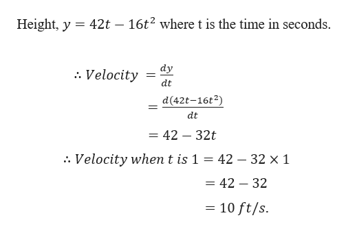 Height, y 42t - 16t2 where t is the time in seconds dy . Velocity dt d(42t-16t2) dt = 42 - 32t . Velocity when t is 1 = 42 - 32 x 1 = 42 - 32 10 ft/s