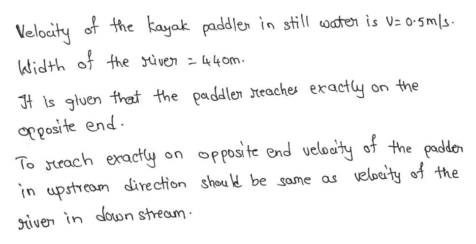 Velocity of the kayak paddlen in still oaten is Vz o-5ms ktidth of the yüven - 44om. Jt ts gluen that the paddler teaches eracty oposi te end To rach exacty On the opposite end veloety of the padden eloaty of the on in upstream direction shou be same as siver in doun stream