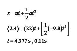1 S=Dut + -at고 2 -9.8)* (2.4)- (22)t t 4377s,0.11s