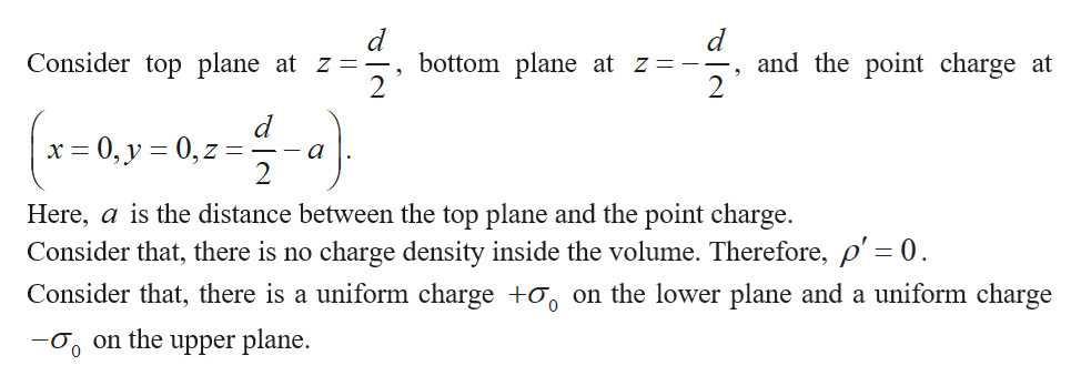 and the point charge at 2 Consider top plane at z = bottom plane at z = -- 2 (-0y-02-) d x 0, y 0, z a Here, a is the distance between the top plane and the point charge. Consider that, there is no charge density inside the volume. Therefore, p' = 0 Consider that, there is a uniform charge +o on the lower plane and a uniform charge on the upper plane. 0