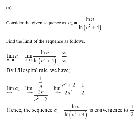 (a) In n Consider the given sequence as a, In (n +4) Find the limit of the sequence as follows ln n lim a lim n-In (n 4) By LHospital rule, we have 1 1 lim a lim 2n lim 2n2 2 n-o Inn Hence, the sequence a is convergence to 2 In(+4)