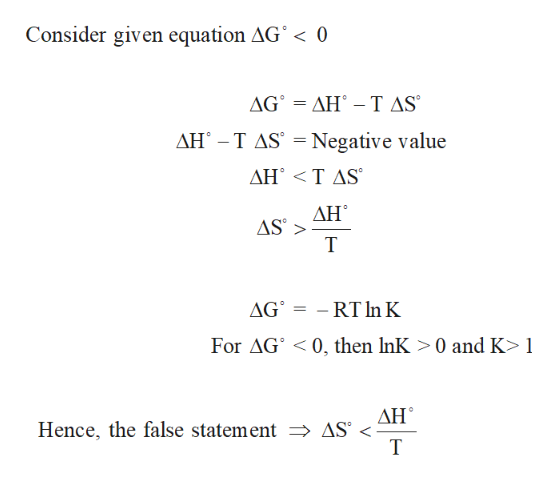 Consider given equation AG° < 0 ΔG'ΔΗ' -T AS AH T AS Negative value ΔΗ'<TAS ΔΗ AS AG RT InK For AG 0, then InK >0 and K> 1 ΔΗ Hence, the false statement AS