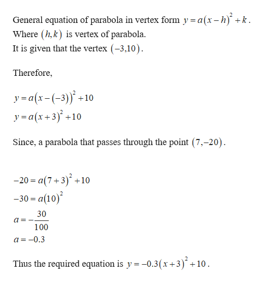 General equation of parabola in vertex form y = a(x- h) k Where (h,k) is vertex of parabola. It is given that the vertex (-3,10) Therefore, ya(x-(-3)10 y=a(x+3)+ 10 Since, a parabola that passes through the point (7,-20). - 20 %3 а(7+3)* +10 -30 a(10) 30 100 a=-0.3 Thus the required equation is y -0.3(x +3)+ 10