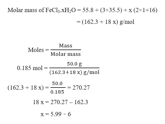Molar mass of FeCl3.XH2O = 55.8 + (3x35.5) x (2x1+16) - (162.3 18 x) g/mol Mass Moles Molar mass 50.0 g 0.185 mol (162.3+18 x) g/mol 50.0 (162.3 18 x)= = 270.27 0.185 18 x 270.27 - 162.3 x= 5.99 6