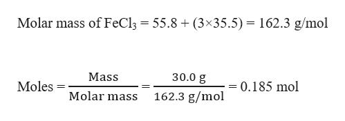 Molar mass of FeCl3 55.8 (3x35.5) = 162.3 g/mol Mass 30.0 g Moles 0.185 mol Molar mass 162.3 g/mol