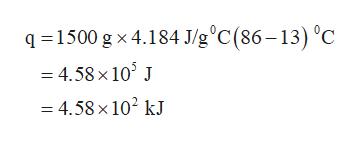 q1500 g x 4.184 J/g°C(86-13) °C =4.58x 10 J =4.58x 102 kJ