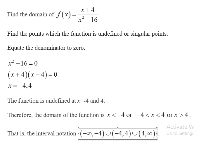 x + 4 Find the domain of J (X)x2-16 Find the points which the function is undefined or singular points Equate the denominator to zero. x2-16 0 (x+4)(x-4) 0 x=-4,4 The function is undefined at x--4 and 4 Therefore, the domain of the function is x-4 or -4 <x<4 or x >4 Activate W (0,-4)(-4,4)J(4,0) That is, the interval notation Go to Settings