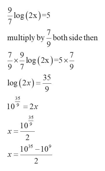 log (2x)-5 7 7 multiply by both side then 7 9 log (2x) 5 x 9 7 7 -X 35 log (2x) 35 109 2x 35 109 х‑ 2 1035 109 х — 2