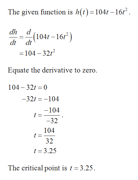 The given function is h(t)=104t -1612 dh d (104r-16 dt dt =104 -3212 Equate the derivative to zero. 104 32 0 -32t-104 -104 t = -32 104 t = 32 t 3.25 The critical point is t 3.25
