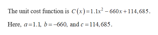 The unit cost function is C(x)=1.lx- 660x+114,685. Here, a 1.1, b=-660, and c=114,685