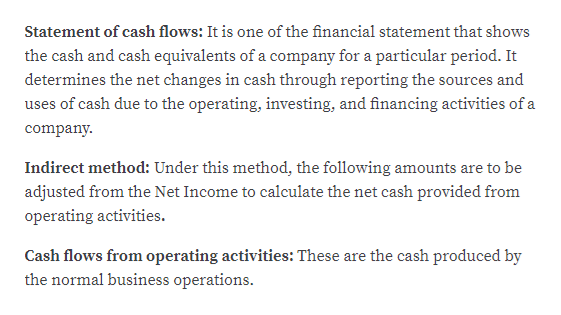 Statement of cash flows: It is one of the financial statement that shows the cash and cash equivalents of a company for a particular period. It determines the net changes in cash through reporting the sources and uses of cash due to the operating, investing, and financing activities of a company Indirect method: Under this method, the following amounts are to be adjusted from the Net Income to calculate the net cash provided from operating activities Cash flows from operating activities: These are the cash produced by the normal business operations.