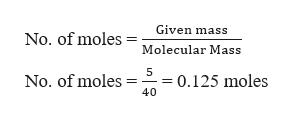 Given mass No. of moles Molecular Mass 5 0.125 moles No. of moles 40