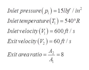 Inlet pressure(p)=15lbf / in Inlet temperature(T) = 540°R Inlet velocity (V) 600 ft /s Exit velocity (V,) 60 ft /s A Exit arearatio 8 =