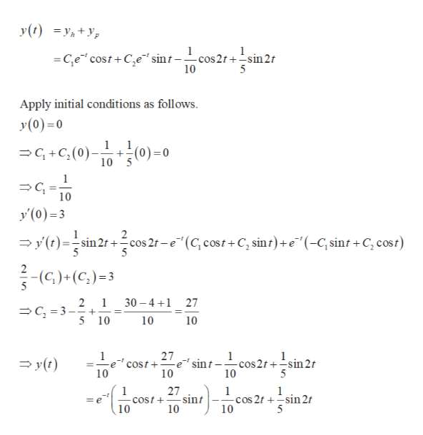 y(t) 1 1 C,e cost+Ce sint-cos2t +sin2r 10 5 Apply initial conditions as follows y(0)=0 1 +(0)-0 10 5 1 G+C(0) C 10 y'(0)-3 y(t)sin 2cos 2f-e(C, cost+C, sint)+e(-C,sint+C, cost) 2 - (C)+(C,)3 5 2 1 C 3-+ 5 10 30 4 1 27 10 10 1 27 1 cos2t+-sin 2t 10 1 y0) e' sint cost + 10 10 5 27 sint COst+ 10 1 1 1 cos 2t sin 2 10 = e 10