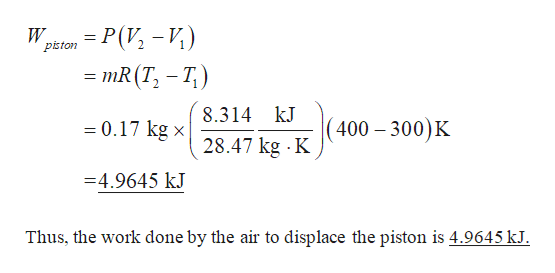 """— P("""", - и) W piston = mR(T, -T 8.314 kJ (400 -300)K =0.17 kg x 28.47 kg K -4.9645 kJ Thus, the work done by the air to displace the piston is 4.9645 kJ."""