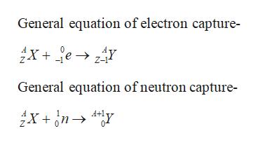 General equation of electron capture- х + fе >4Y Z-1 General equation of neutron capture- х + дп > *у