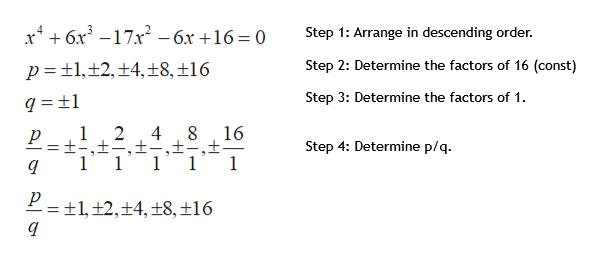 x46x3 -17x Step 1: Arrange in descending order -6x +16 = 0 Step 2: Determine the factors of 16 (const) t1,12, +4,±8, ±16 p Step 3: Determine the factors of 1 1 2 4 16 ±-,± 1 Step 4: Determine p/q 1 1 1 P= 1, ±2,+4,±8,±16
