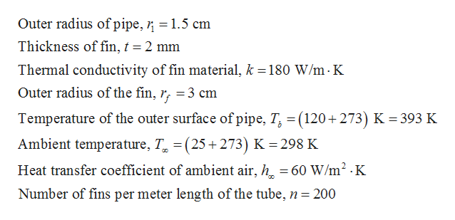 Outer radius of pipe, = 1.5 cm Thickness of fin, t = 2 mm Thermal conductivity of fin material, k = 180 W/m K Outer radius of the fin, r, = 3 cm Temperature of the outer surface of pipe, T (120+273) K = 393 K Ambient temperature, T(25+273) K 298 K Heat transfer coefficient of ambient air, h = 60 W/m2 K Number of fins per meter length of the tube, n = 200