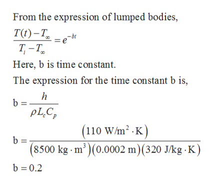 From the expression of lumped bodies, TO) -т, Т -Т. Here, b is time constant bt The expression for the time constant b is, b = pLC (110 W/m2 .K) b = (8500 kg m')(0.0002 m) (320 J/kg K) b 0.2