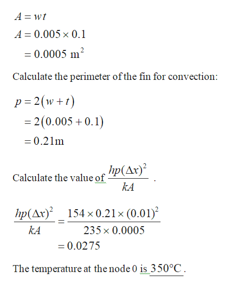 A wt A 0.005 x 0.1 =0.0005 m2 Calculate the perimeter ofthe fin for convection: p 2(w = 2 (0.005+0.1) +t =0.21m hp(Ar)? Calculate the value of ww. kA hp(Ar)2 154 x0.21 x (0.01) kA 235x 0.0005 =0.0275 The temperature at the node 0 is 350°C