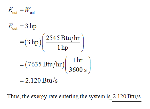 E W out out 3 hp 'out 2545 Btu/hr -(3 hp) 1hp 1hr =(7635 Btu/hr) 3600 s -2.120 Btu/s Thus, the exergy rate entering the system is 2.120 Btu/s