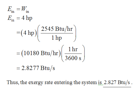 Е — W. in in Exn = 4 hp 2545 Btu/hr 1hp (4 hp) 1hr = (10180 Btu/hr )\ 3600 s =2.8277 Btu/s Thus, the exergy rate entering the system is 2.827 Btu/s