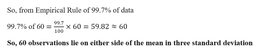 So, from Empirical Rule of 99.7% of data 99.7 x 60 59.82 99.7% of 60 = 60 100 So, 60 observations lie on either side of the mean in three standard deviation