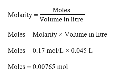 Moles Molarity olume in litre Moles Molarity x Volume in litre Moles 0.17 mol/L x 0.045 L Moles 0.00765 mol