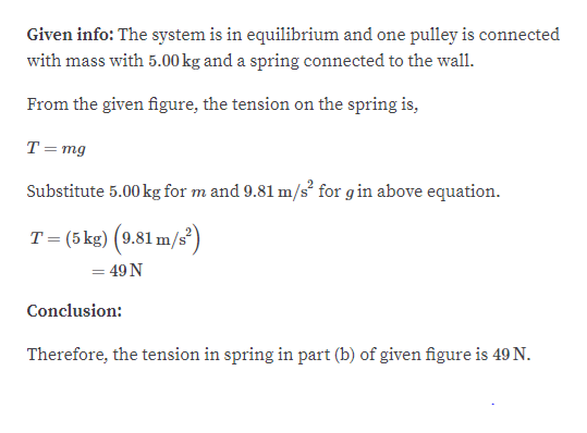 Given info: The system is in equilibrium and one pulley is connected with mass with 5.00 kg and a spring connected to the wall From the given figure, the tension on the spring is, T = mg Substitute 5.00kg for m and 9.81 m/s for gin above equation T (5 kg) (9.81 m/s = 49 N Conclusion: Therefore, the tension in spring in part (b) of given figure is 49 N.
