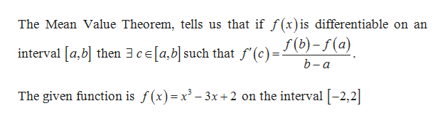 The Mean Value Theorem, tells us that if f (x) is differentiable on an f (b)-f(a) interval [a,b then 3ce[a,b] such that f'(c) b-a The given function is f(x)=x3-3x +2 on the interval [-2,2