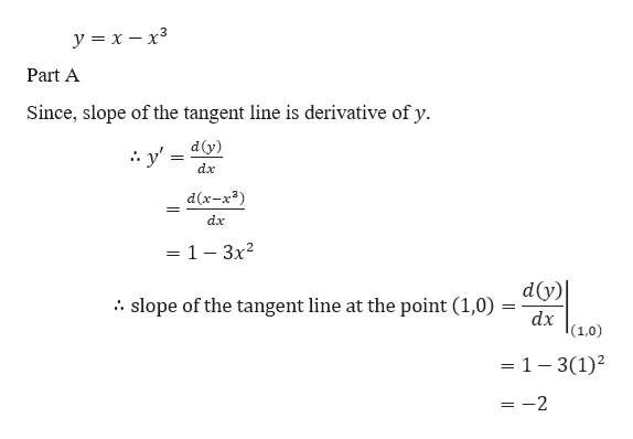 y x -x3 Part A Since, slope of the tangent line is derivative of y dy) y' dx d(x-x3) dx = 1 - 3x2 dy) dx 10) slope of the tangent line at the point (1,0) . - 1 - 3(1)2 =-2