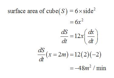 surface area of cube(S) 6x side2 =6x2 dS = 12x dt dt ds (x 2m) 12(2) (-2) dt =-48m2 /min