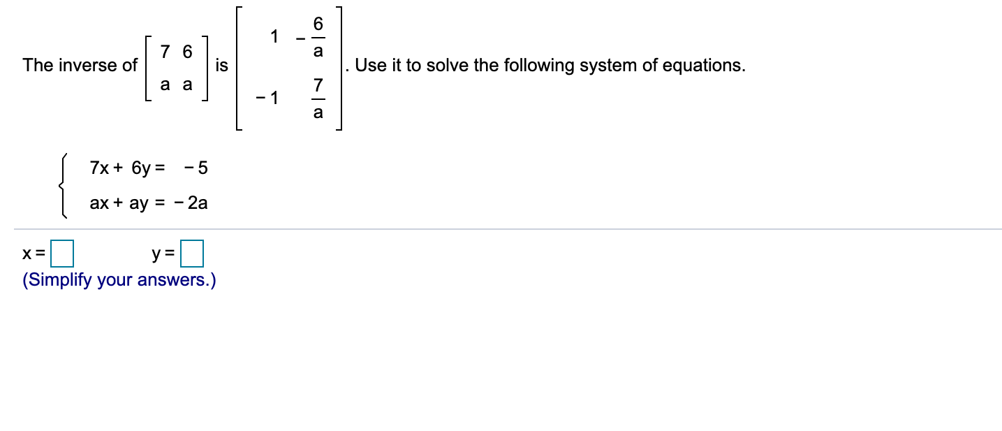 6. 7 6 a The inverse of Use it to solve the following system of equations. 7х+ 6у 3D - 5 ах + ay %3D-2а x-D y = (Simplify your answers.)