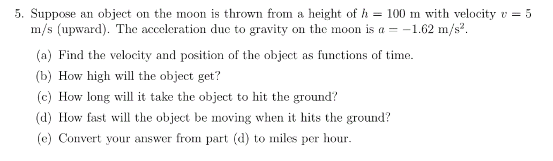 5. Suppose an object on the moon is thrown from a height of h = 100 m with velocity v m/s (upward). The acceleration due to gravity on the moon is a = -1.62 m/s2. 5 (a) Find the velocity and position of the object as functions of time (b) How high will the object get? (c) How long will it take the object to hit the ground? (d) How fast will the object be moving when it hits the ground? (e) Convert your answer from part (d) to miles per hour
