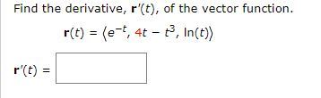 Find the derivative, r'(t), of the vector function. r(t) = (e-t, 4t - t, In(t) r'(t)