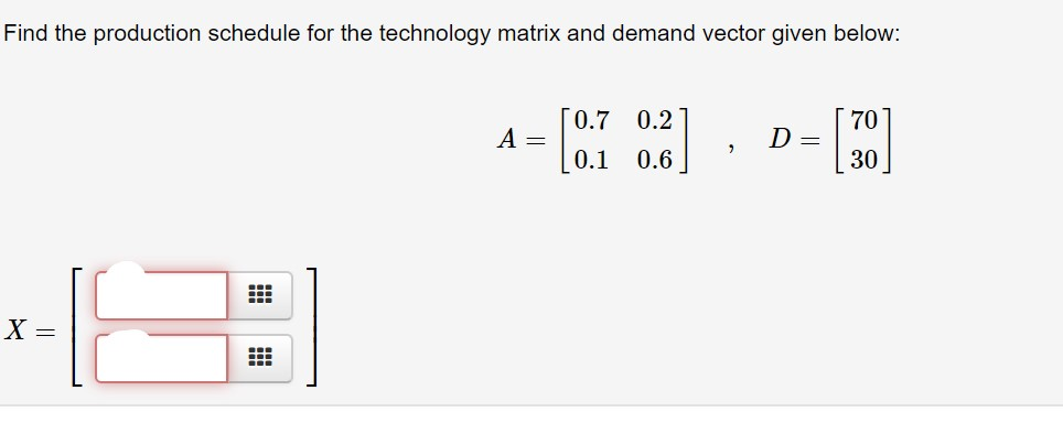 Find the production schedule for the technology matrix and demand vector given below: [0.7 0.2 70 A = 0.1 0.6 30