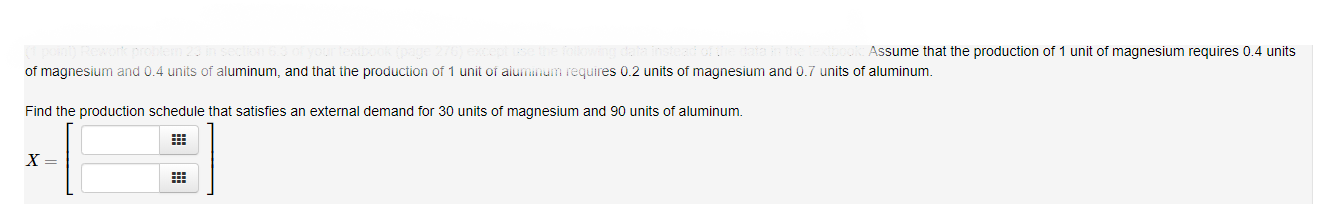 Assume that the production of 1 unit of magnesium requires 0.4 units of magnesium and 0.4 units of aluminum, and that the production of 1 unit of aiuminum requires 0.2 units of magnesium and 0.7 units of aluminum Find the production schedule that satisfies an external demand for 30 units of magnesium and 90 units of aluminum. X =